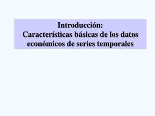Introducción: Características básicas de los datos económicos de series temporales