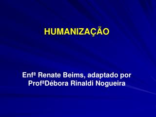 HUMANIZAÇÃO  Enfª Renate Beims, adaptado por ProfªDébora Rinaldi Nogueira