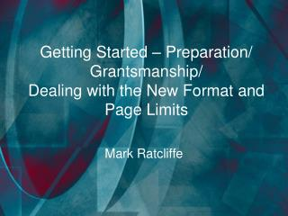 Getting Started – Preparation/ Grantsmanship/  Dealing with the New Format and Page Limits