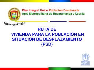 RUTA DE  VIVIENDA PARA LA POBLACIÓN EN SITUACIÓN DE DESPLAZAMIENTO (PSD)