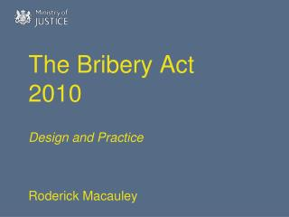 The Bribery Act 2010 Design and Practice  Roderick Macauley