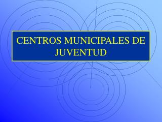 CENTROS MUNICIPALES DE JUVENTUD