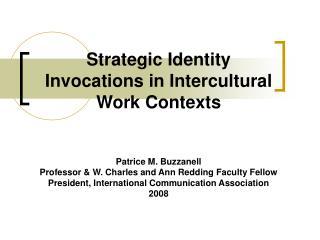 Strategic Identity Invocations in Intercultural Work Contexts    Patrice M. Buzzanell Professor  W. Charles and Ann Redd