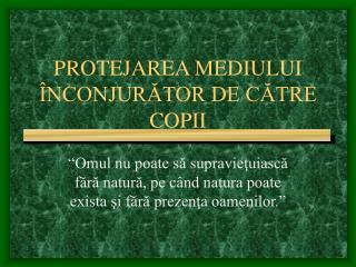 PROTEJAREA MEDIULUI  ÎNCONJURĂTOR DE CĂTRE COPII