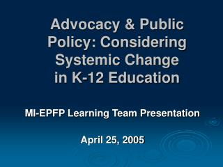 Advocacy  Public Policy: Considering Systemic Change  in K-12 Education