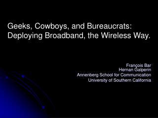 Geeks, Cowboys, and Bureaucrats:  Deploying Broadband, the Wireless Way .