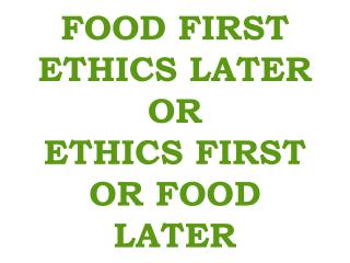 FOOD FIRST ETHICS LATER OR ETHICS FIRST OR FOOD LATER