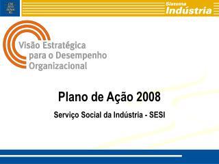 Plano de Ação 2008 Serviço Social da Indústria - SESI
