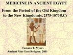 MEDICINE IN ANCIENT EGYPT   From the Period of the Old Kingdom                  to the New Kingdomc. 2575-1070B.C