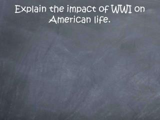 Explain the impact of WWI on American life.