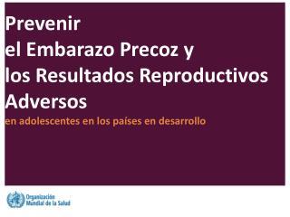 Prevenir  el Embarazo Precoz y  los Resultados Reproductivos Adversos
