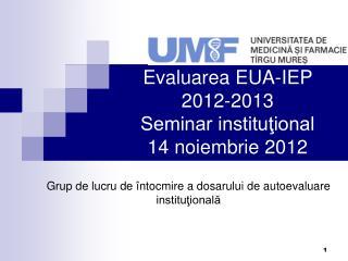 Evaluarea EUA-IEP 2012-2013 Seminar instituţional 14 noiembrie 2012