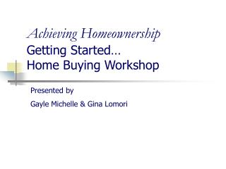 Achieving Homeownership Getting Started… Home Buying Workshop