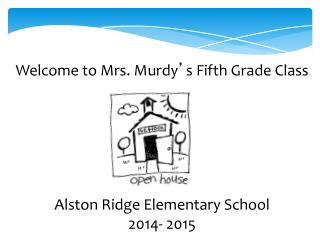 Welcome to Mrs. Murdy ' s Fifth Grade Class Alston Ridge Elementary School 2014- 2015