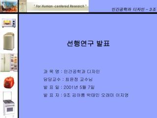선행연구 발표 과 목 명  :  인간공학과 디자인 담당교수  :  최윤정 교수님 발 표 일  : 2001 년  5 월  7 일