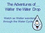 The Adventures of  Walter the Water Drop