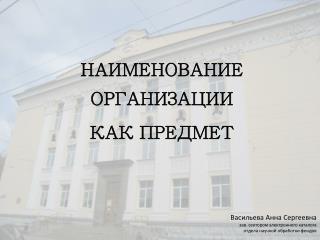 НАИМЕНОВАНИЕ ОРГАНИЗАЦИИ  КАК ПРЕДМЕТ Васильева Анна Сергеевна зав. сектором электронного каталога