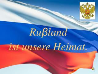 Ru β land  ist unsere Heimat.