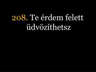 208.  Te érdem felett üdvözíthetsz