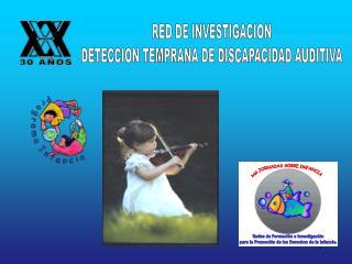RED DE INVESTIGACION DETECCION TEMPRANA DE DISCAPACIDAD AUDITIVA