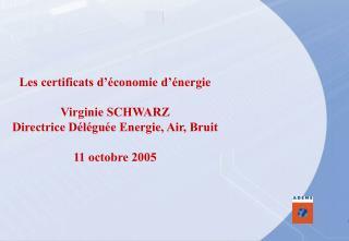 Les certificats d'économie d'énergie Virginie SCHWARZ Directrice Déléguée Energie, Air, Bruit