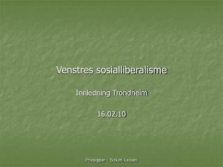 Venstres sosialliberalisme Innledning Trondheim 16.02.10