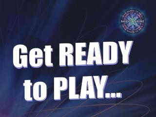 Get READY to PLAY...