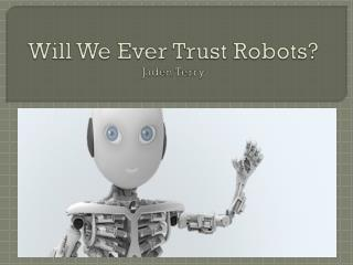 Will We Ever Trust Robots? Jaden Terry