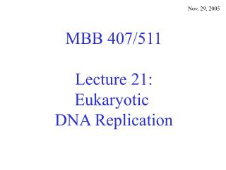 MBB 407/511 Lecture 21: Eukaryotic  DNA Replication