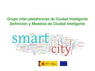 Grupo inter-plataformas de Ciudad Inteligente Definición y Modelos de Ciudad Inteligente