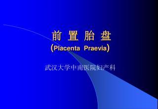 前  置  胎  盘 ( Placenta  Praevia )