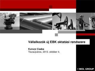 Vállalkozók új EBK oktatási rendszere Kurucz  Csaba Tiszaújváros ,  2013.  október 4.