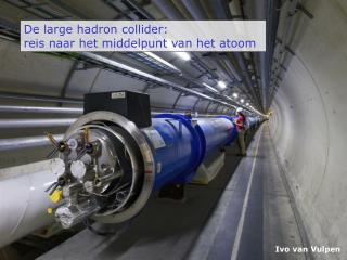 De large hadron collider:  reis naar het middelpunt van het atoom