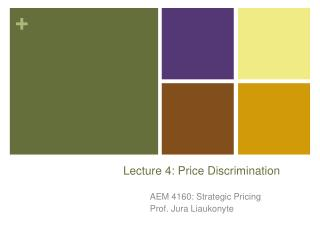 AEM 4160: STRATEGIC PRICING Prof.: Jura Liaukonyte   Lecture 4  Price discrimination