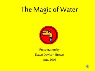 The Magic of Water Presentation by Dawn Davison-Brown June, 2003