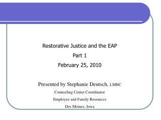 Restorative Justice and the EAP  Part 1 February 25, 2010 Presented by Stephanie Deutsch,  LMHC