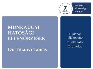 MUNKAÜGYI HATÓSÁGI ELLENŐRZÉSEK Dr. Tihanyi Tamás