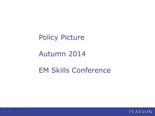 Policy Picture Autumn 2014 EM Skills Conference
