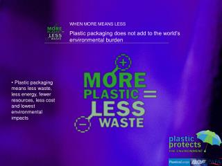 WHEN MORE MEANS LESS  Plastic packaging does not add to the world's environmental burden