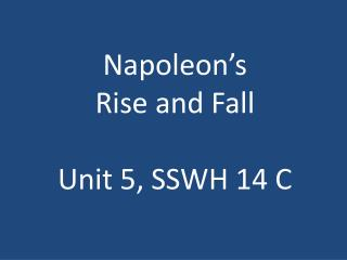 Napoleon's  Rise and Fall Unit 5, SSWH 14 C