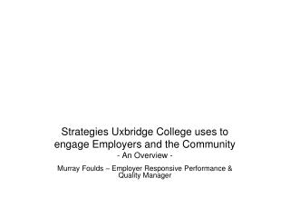 Strategies Uxbridge College uses to engage Employers and the Community - An Overview -