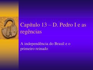 Capítulo 13 – D. Pedro I e as regências