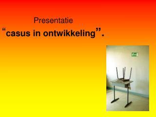 """Presentatie  """" casus in ontwikkeling """"."""