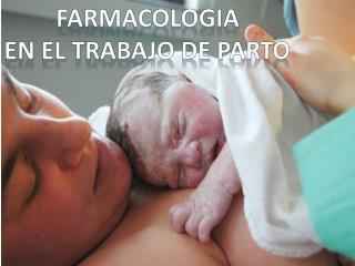 FARMACOLOGIA EN EL TRABAJO DE PARTO