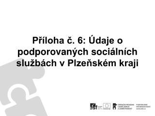 Příloha č. 6: Údaje o podporovaných sociálních službách v Plzeňském kraji