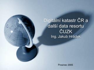 Digitální katastr ČR a další data resortu ČUZK Ing. Jakub Hrádek
