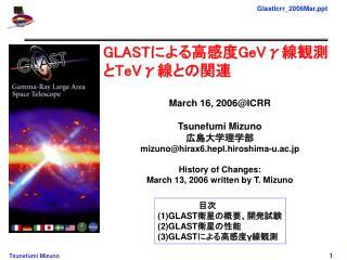 GLAST による高感度 GeVγ 線観測と TeVγ 線との関連 March 16, 2006@ICRR Tsunefumi Mizuno 広島大学理学部