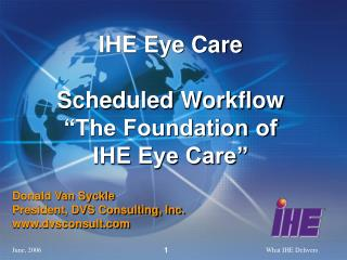 IHE Eye Care Scheduled Workflow �The Foundation of IHE Eye Care�