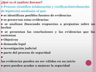 ¿Qué es el análisis forense? ● Proceso científico (elaboración y verificación/refutación