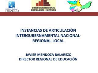 INSTANCIAS DE ARTICULACIÓN INTERGUBERNAMENTAL NACIONAL-REGIONAL-LOCAL  JAVIER MENDOZA BALAREZO